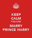 KEEP CALM YOU CAN MARRY PRINCE HARRY - Personalised Poster large
