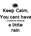 Keep Calm, You cant have a rainbow without a little rain - Personalised Poster large