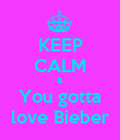 KEEP CALM & You gotta love Bieber - Personalised Poster large