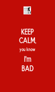 KEEP CALM, you know I'm BAD - Personalised Poster large