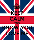 KEEP CALM YOU KNOW YOU LOVE ME - Personalised Poster large
