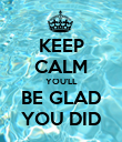 KEEP CALM YOU'LL BE GLAD YOU DID - Personalised Poster large
