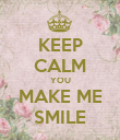 KEEP CALM YOU MAKE ME SMILE - Personalised Poster large