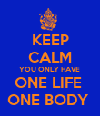 KEEP CALM YOU ONLY HAVE  ONE LIFE  ONE BODY  - Personalised Poster large