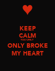 KEEP CALM YOU ONLY ONLY BROKE MY HEART - Personalised Poster large