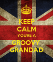 KEEP CALM YOU'RE A GROOVY  GRANDAD - Personalised Poster large