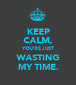 KEEP CALM, YOU'RE JUST WASTING MY TIME. - Personalised Poster large