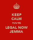 KEEP CALM YOU'RE LEGAL NOW JEMMA - Personalised Poster large