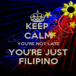 KEEP  CALM YOU'RE NOT LATE YOU'RE JUST FILIPINO - Personalised Poster large