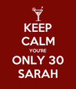 KEEP CALM YOU'RE ONLY 30 SARAH - Personalised Poster large