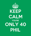 KEEP CALM YOU'RE ONLY 40 PHIL - Personalised Poster large