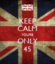 KEEP CALM YOU'RE ONLY 45 - Personalised Poster large