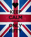 KEEP CALM YOU'RE ONLY FIFTY - Personalised Poster large