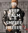 KEEP CALM YOU SMEEEE HEEEEE - Personalised Poster large