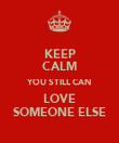 KEEP CALM YOU STILL CAN LOVE SOMEONE ELSE - Personalised Poster large