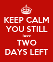 KEEP CALM YOU STILL have TWO DAYS LEFT - Personalised Poster large