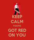 KEEP CALM YOU'VE GOT RED ON YOU - Personalised Poster large