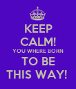 KEEP CALM! YOU WHERE BORN TO BE THIS WAY!  - Personalised Poster large