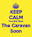KEEP CALM You Will Have  The Caravan Soon - Personalised Poster large