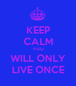 KEEP CALM YOU WILL ONLY LIVE ONCE - Personalised Poster large