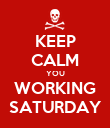 KEEP CALM YOU WORKING SATURDAY - Personalised Poster large