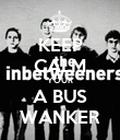 KEEP CALM YOUR A BUS WANKER - Personalised Poster large