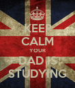 KEEP CALM YOUR DAD IS STUDYING - Personalised Poster large