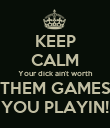 KEEP CALM Your dick ain't worth THEM GAMES YOU PLAYIN! - Personalised Poster large