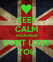 KEEP CALM YOUR MUM DONT LOVE YOU - Personalised Poster large