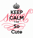 KEEP CALM Your So Cute - Personalised Poster large