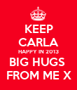 KEEP CARLA HAPPY IN 2013 BIG HUGS  FROM ME X - Personalised Poster large