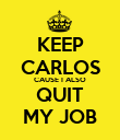 KEEP CARLOS CAUSE I ALSO QUIT MY JOB - Personalised Poster large
