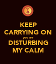 KEEP CARRYING ON you are DISTURBING MY CALM - Personalised Poster large