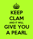 KEEP CLAM AND IT WILL GIVE YOU A PEARL - Personalised Poster large