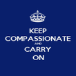 KEEP COMPASSIONATE AND CARRY ON - Personalised Poster small