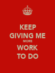 KEEP GIVING ME MORE WORK TO DO - Personalised Poster large