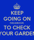 KEEP GOING ON FACEBOOK TO CHECK YOUR GARDEN - Personalised Poster large
