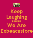 Keep Laughing Because We Are Exbeacasfore - Personalised Poster large