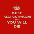 KEEP MAINSTREAM AND YOU WILL DIE - Personalised Poster large