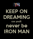 KEEP ON DREAMING cos you'll never be IRON MAN - Personalised Poster small