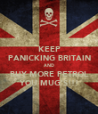 KEEP PANICKING BRITAIN AND BUY MORE PETROL YOU MUG'S!!! - Personalised Poster large