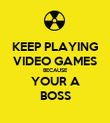 KEEP PLAYING VIDEO GAMES BECAUSE YOUR A BOSS - Personalised Poster large