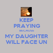 KEEP PRAYING BECAUSE MY DAUGHTER WILL FACE UN - Personalised Poster large