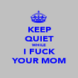 KEEP QUIET WHILE I FUCK YOUR MOM - Personalised Poster large