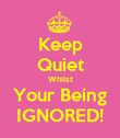 Keep Quiet Whilst Your Being IGNORED! - Personalised Poster large