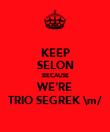 KEEP SELON BECAUSE WE'RE TRIO SEGREK \m/ - Personalised Poster large