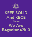 KEEP SOLID And KECE Cause We Are Regonisme2k13 - Personalised Poster large