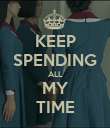 KEEP SPENDING ALL MY TIME - Personalised Poster large