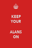 KEEP YOUR  ALANS ON - Personalised Poster large