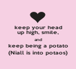keep your head up high, smile, and keep being a potato (Niall is into potaos) - Personalised Poster large